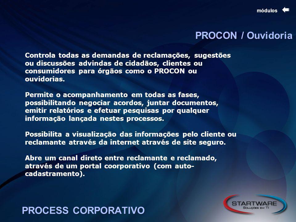 PROCESS CORPORATIVO módulos PROCON / Ouvidoria Controla todas as demandas de reclamações, sugestões ou discussões advindas de cidadãos, clientes ou consumidores para órgãos como o PROCON ou ouvidorias.