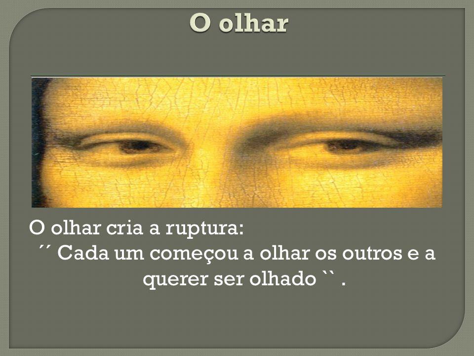 O olhar cria a ruptura: ´´ Cada um começou a olhar os outros e a querer ser olhado ``.