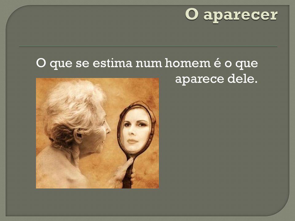 O que se estima num homem é o que aparece dele.