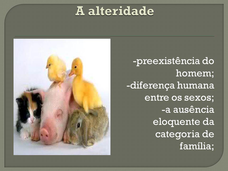 -preexistência do homem; -diferença humana entre os sexos; -a ausência eloquente da categoria de família;