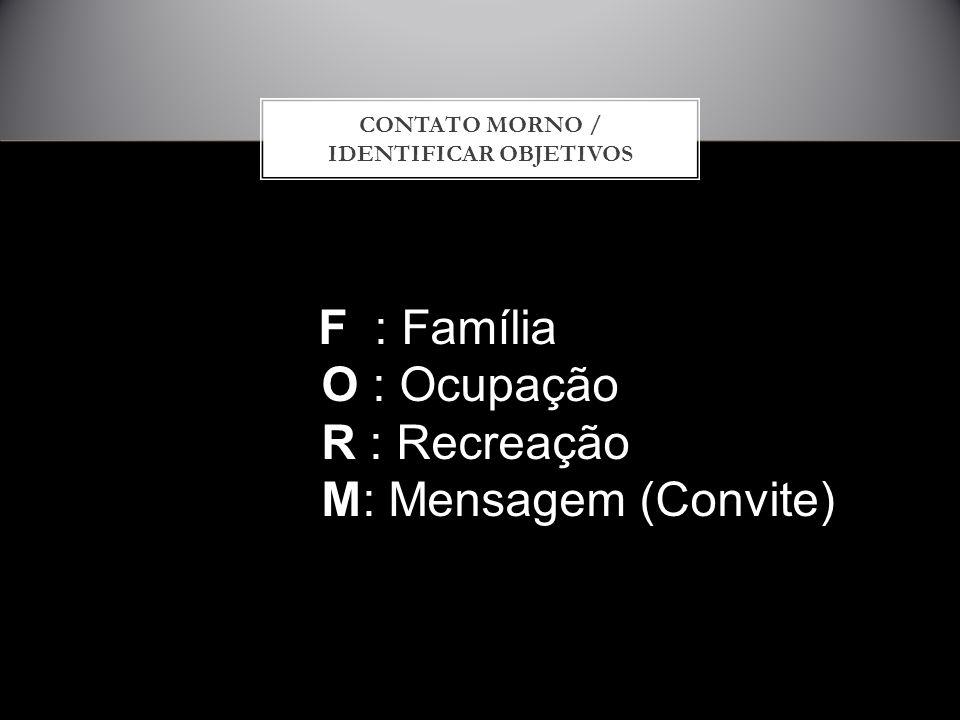 CONTATO MORNO / IDENTIFICAR OBJETIVOS F : Família O : Ocupação O : Ocupação R : Recreação R : Recreação M: Mensagem (Convite) M: Mensagem (Convite)
