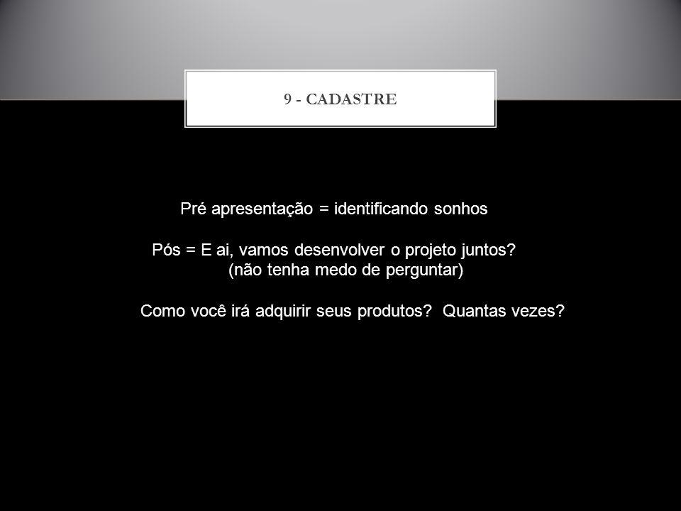9 - CADASTRE Pré apresentação = identificando sonhos Pós = E ai, vamos desenvolver o projeto juntos? (não tenha medo de perguntar) (não tenha medo de