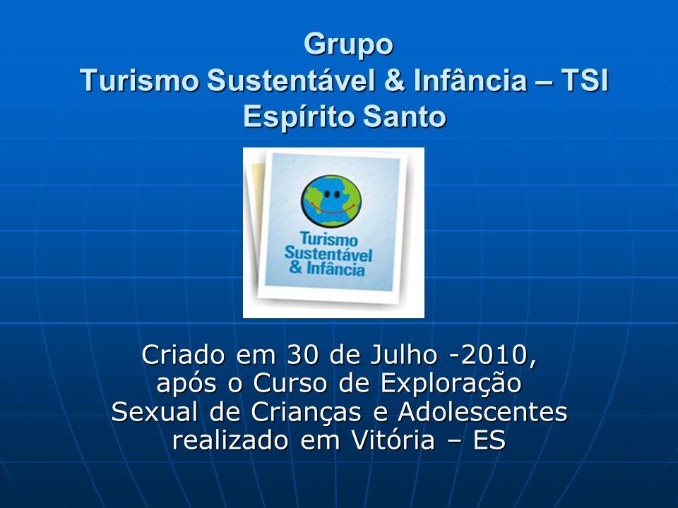 Grupo Turismo Sustentável & Infância – TSI Espírito Santo Grupo Turismo Sustentável & Infância – TSI Espírito Santo Criado em 30 de Julho -2010, após o Curso de Exploração Sexual de Crianças e Adolescentes realizado em Vitória – ES