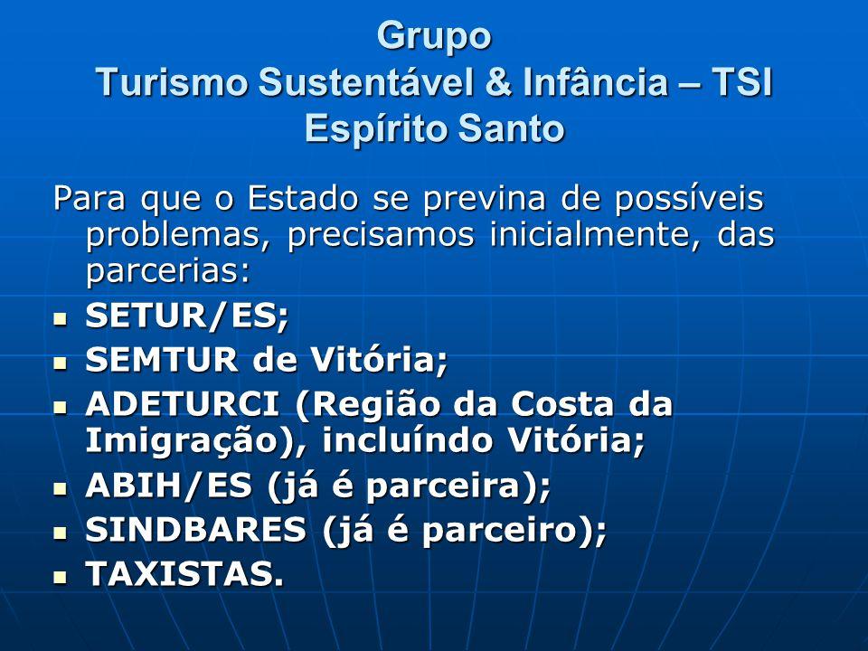 Grupo Turismo Sustentável & Infância – TSI Espírito Santo Para que o Estado se previna de possíveis problemas, precisamos inicialmente, das parcerias: SETUR/ES; SETUR/ES; SEMTUR de Vitória; SEMTUR de Vitória; ADETURCI (Região da Costa da Imigração), incluíndo Vitória; ADETURCI (Região da Costa da Imigração), incluíndo Vitória; ABIH/ES (já é parceira); ABIH/ES (já é parceira); SINDBARES (já é parceiro); SINDBARES (já é parceiro); TAXISTAS.