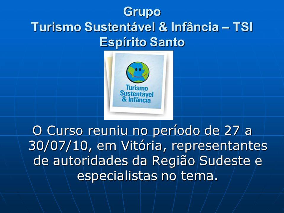 Grupo Turismo Sustentável & Infância – TSI Espírito Santo O Curso reuniu no período de 27 a 30/07/10, em Vitória, representantes de autoridades da Região Sudeste e especialistas no tema.