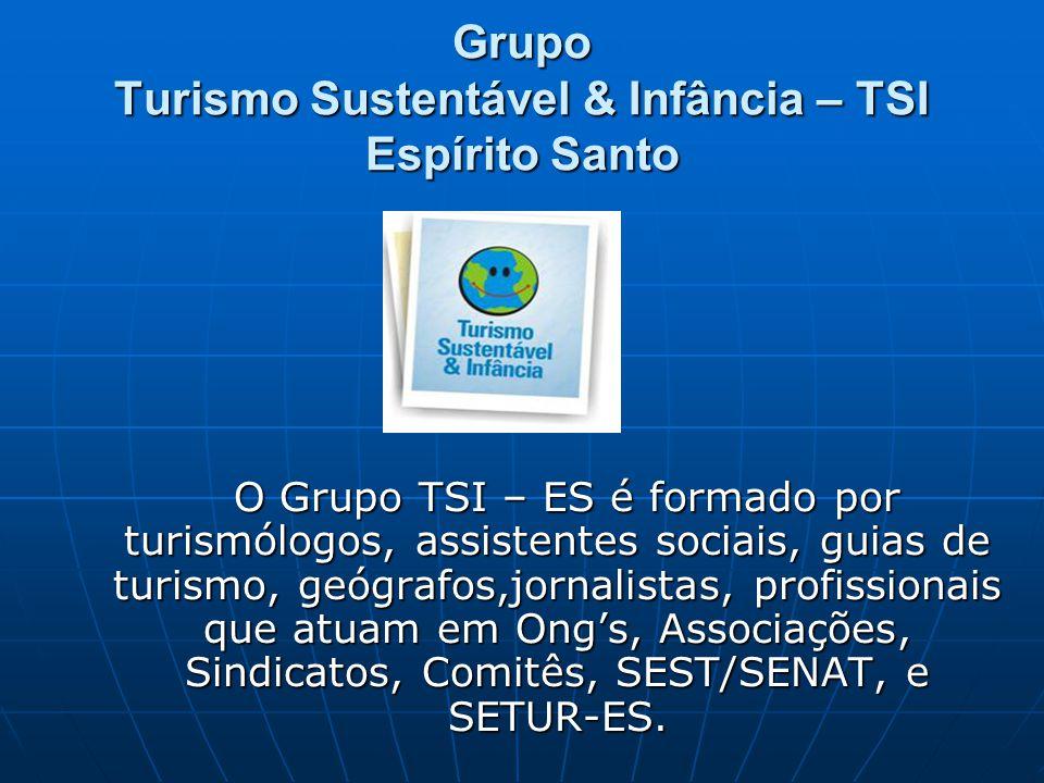 Grupo Turismo Sustentável & Infância – TSI Espírito Santo O Grupo TSI – ES é formado por turismólogos, assistentes sociais, guias de turismo, geógrafos,jornalistas, profissionais que atuam em Ong's, Associações, Sindicatos, Comitês, SEST/SENAT, e SETUR-ES.