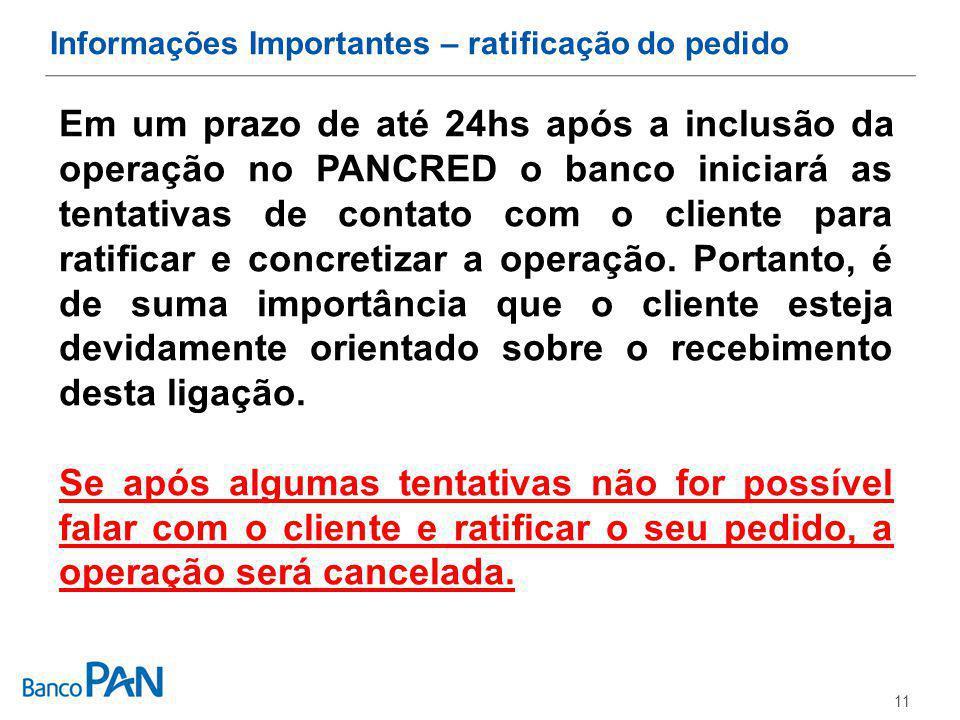 11 Informações Importantes – ratificação do pedido Em um prazo de até 24hs após a inclusão da operação no PANCRED o banco iniciará as tentativas de contato com o cliente para ratificar e concretizar a operação.