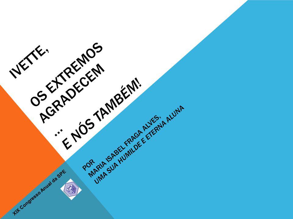 XIX Congresso Anual da SPE IVETTE, OS EXTREMOS AGRADECEM … E NÓS TAMBÉM.