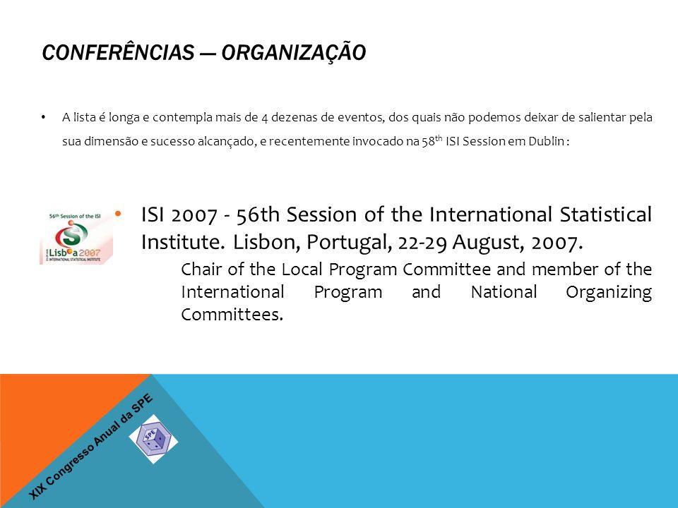 XIX Congresso Anual da SPE CONFERÊNCIAS — ORGANIZAÇÃO A lista é longa e contempla mais de 4 dezenas de eventos, dos quais não podemos deixar de salientar pela sua dimensão e sucesso alcançado, e recentemente invocado na 58 th ISI Session em Dublin : ISI 2007 - 56th Session of the International Statistical Institute.