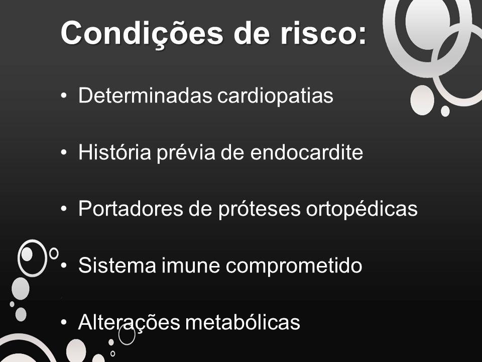 Condições de risco: Determinadas cardiopatias História prévia de endocardite Portadores de próteses ortopédicas Sistema imune comprometido Alterações