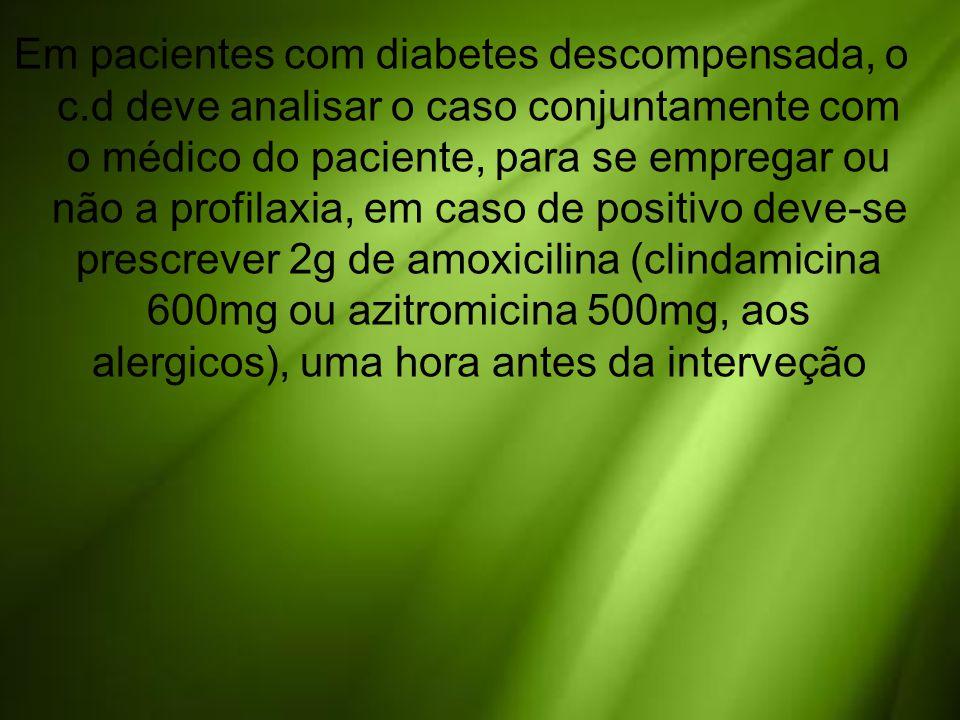 Em pacientes com diabetes descompensada, o c.d deve analisar o caso conjuntamente com o médico do paciente, para se empregar ou não a profilaxia, em c