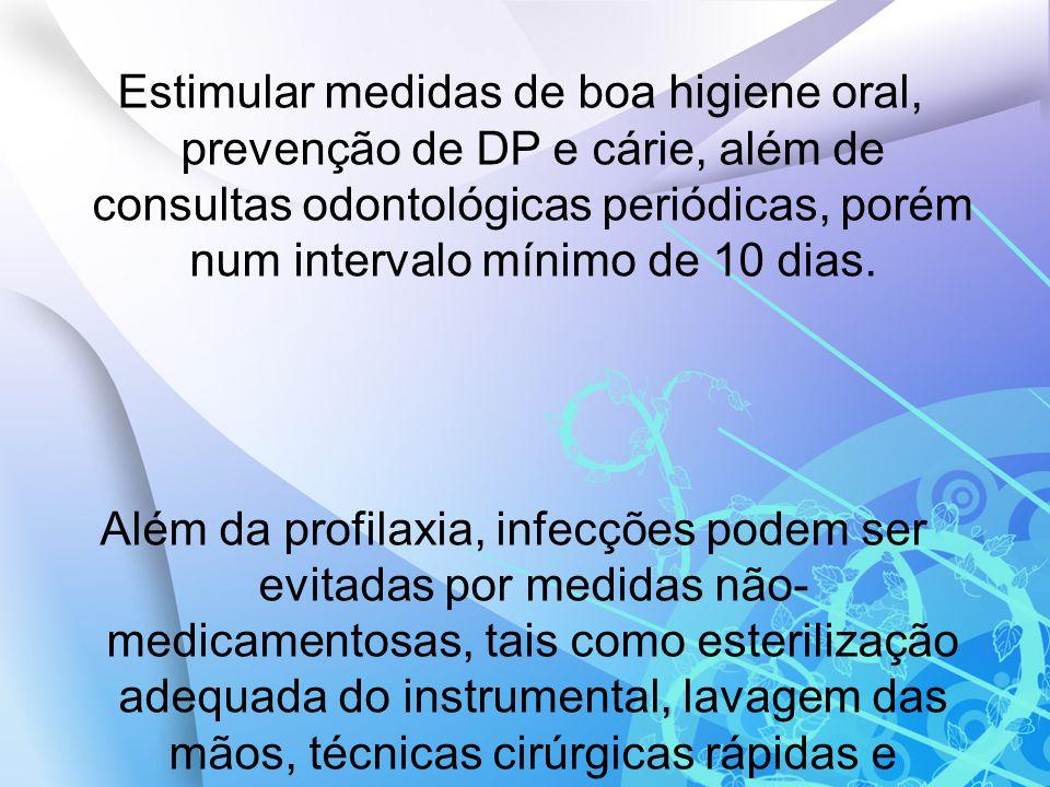 Estimular medidas de boa higiene oral, prevenção de DP e cárie, além de consultas odontológicas periódicas, porém num intervalo mínimo de 10 dias. Alé