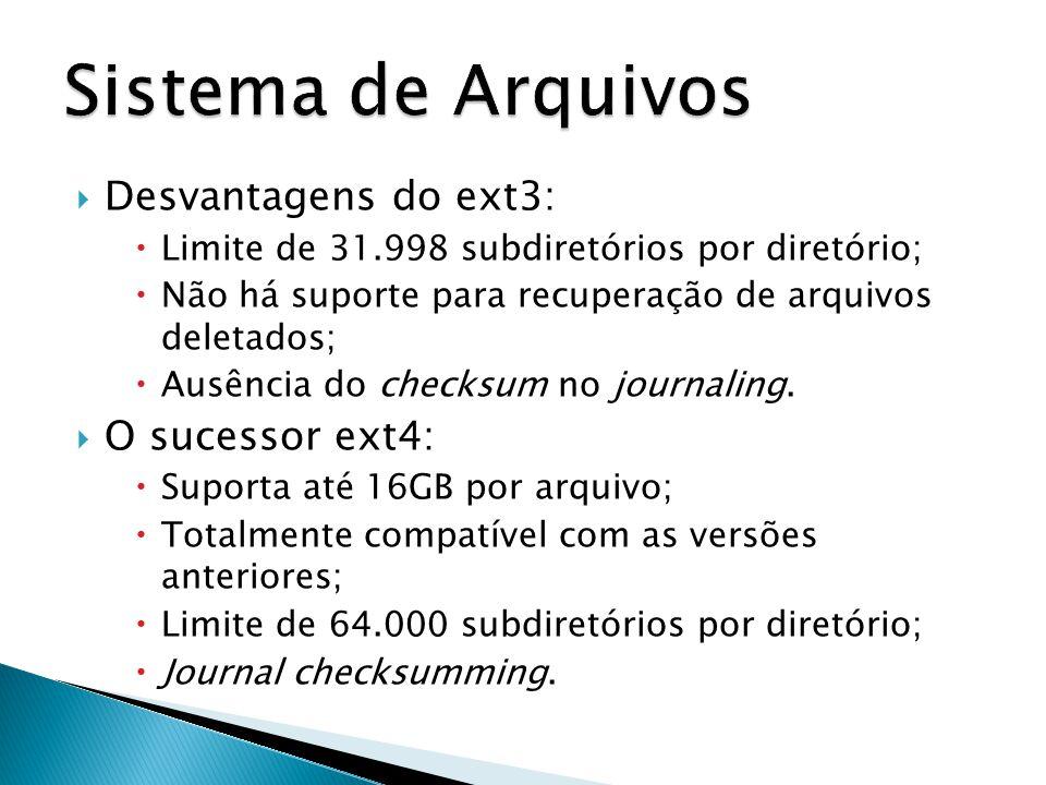  Desvantagens do ext3:  Limite de 31.998 subdiretórios por diretório;  Não há suporte para recuperação de arquivos deletados;  Ausência do checksum no journaling.