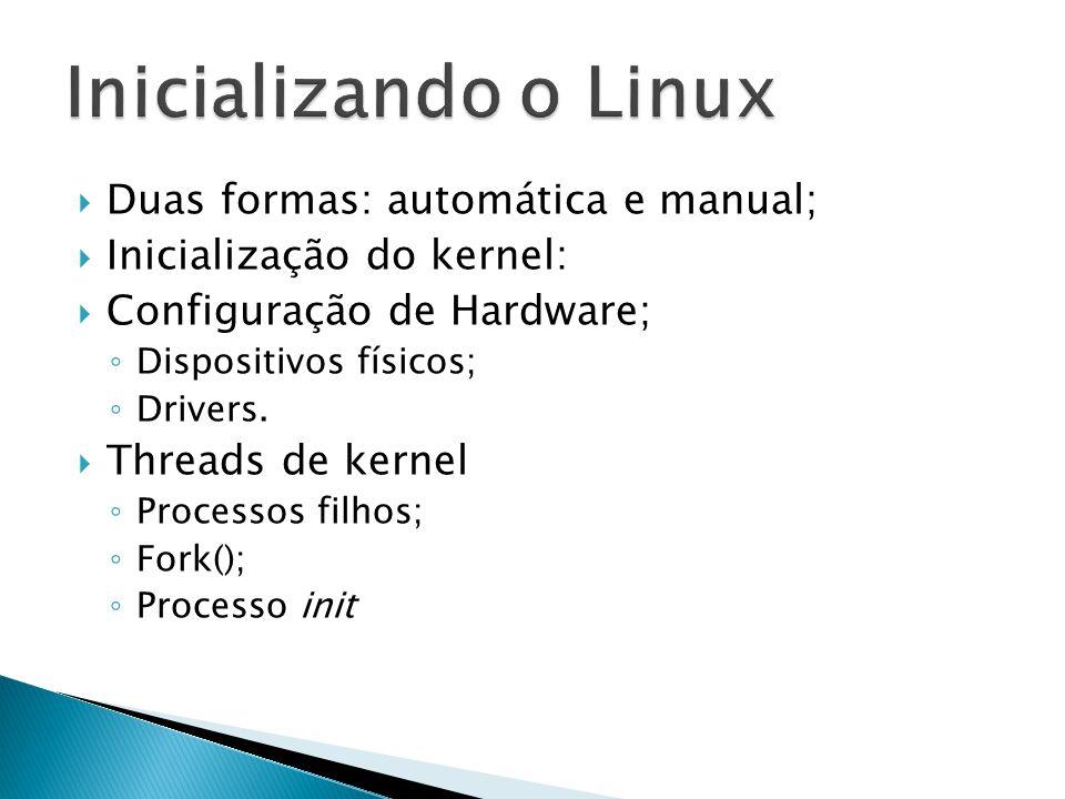 Duas formas: automática e manual;  Inicialização do kernel:  Configuração de Hardware; ◦ Dispositivos físicos; ◦ Drivers.