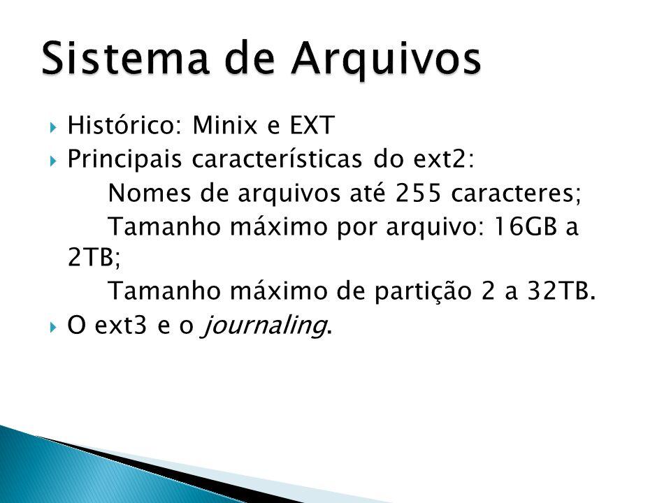  Histórico: Minix e EXT  Principais características do ext2: Nomes de arquivos até 255 caracteres; Tamanho máximo por arquivo: 16GB a 2TB; Tamanho máximo de partição 2 a 32TB.