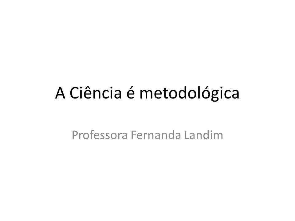 A Ciência é metodológica Professora Fernanda Landim