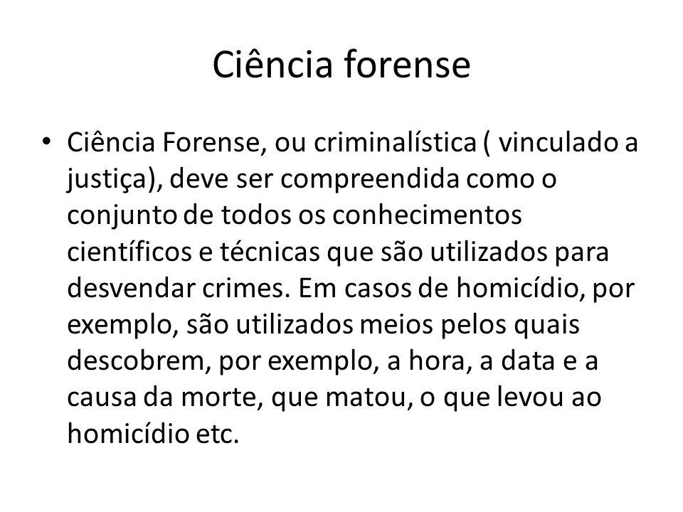 Ciência forense Ciência Forense, ou criminalística ( vinculado a justiça), deve ser compreendida como o conjunto de todos os conhecimentos científicos