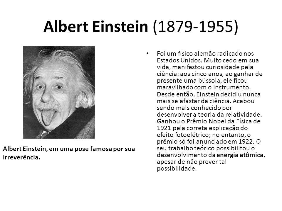 Albert Einstein (1879-1955) Foi um físico alemão radicado nos Estados Unidos. Muito cedo em sua vida, manifestou curiosidade pela ciência: aos cinco a