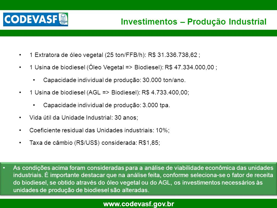 25 www.codevasf.gov.br Investimentos – Produção Industrial 1 Extratora de óleo vegetal (25 ton/FFB/h): R$ 31.336.738,62 ; 1 Usina de biodiesel (Óleo V