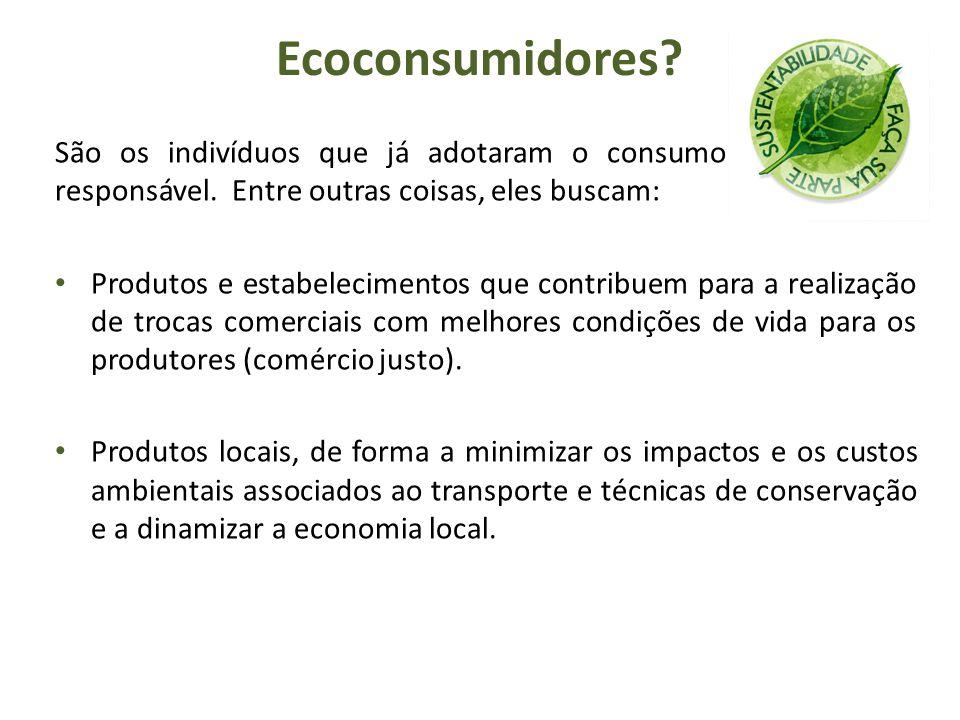 Ecoconsumidores? São os indivíduos que já adotaram o consumo consciente e responsável. Entre outras coisas, eles buscam: Produtos e estabelecimentos q