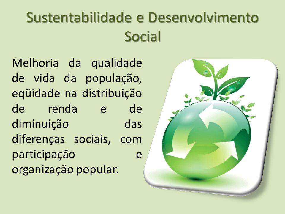 Sustentabilidade e Desenvolvimento Social Melhoria da qualidade de vida da população, eqüidade na distribuição de renda e de diminuição das diferenças sociais, com participação e organização popular.