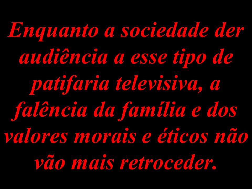 Enquanto isso a grande vilã das comunicações - Rede Globo - continuará se enchendo de glória e dinheiro com o patrocínio de canalhices ao vivo e a cor