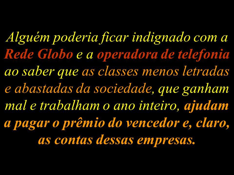 Alguém poderia ficar indignado com a Rede Globo e a operadora de telefonia ao saber que as classes menos letradas e abastadas da sociedade, que ganham mal e trabalham o ano inteiro, ajudam a pagar o prêmio do vencedor e, claro, as contas dessas empresas.