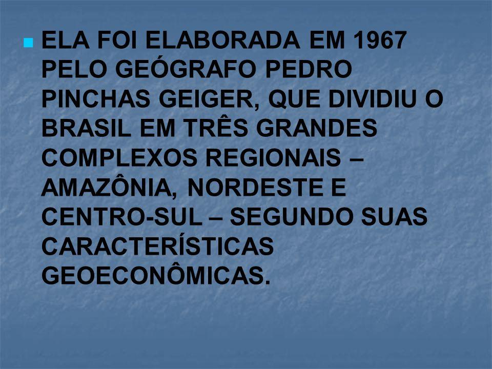 ELA FOI ELABORADA EM 1967 PELO GEÓGRAFO PEDRO PINCHAS GEIGER, QUE DIVIDIU O BRASIL EM TRÊS GRANDES COMPLEXOS REGIONAIS – AMAZÔNIA, NORDESTE E CENTRO-S