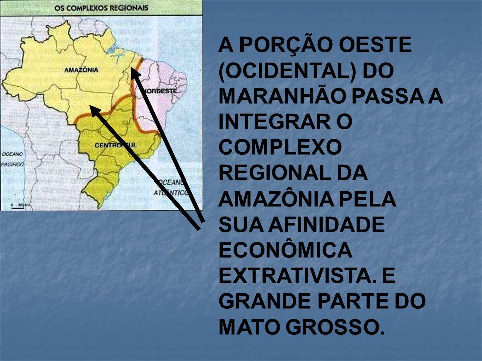 A PORÇÃO OESTE (OCIDENTAL) DO MARANHÃO PASSA A INTEGRAR O COMPLEXO REGIONAL DA AMAZÔNIA PELA SUA AFINIDADE ECONÔMICA EXTRATIVISTA. E GRANDE PARTE DO M