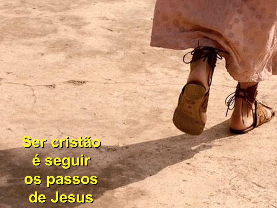 Ser cristão é seguir os passos de Jesus Ser cristão é seguir os passos de Jesus