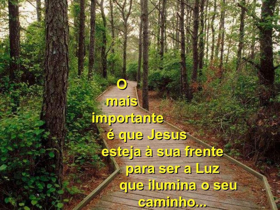 O mais importante é que Jesus esteja à sua frente para ser a Luz que ilumina o seu caminho...