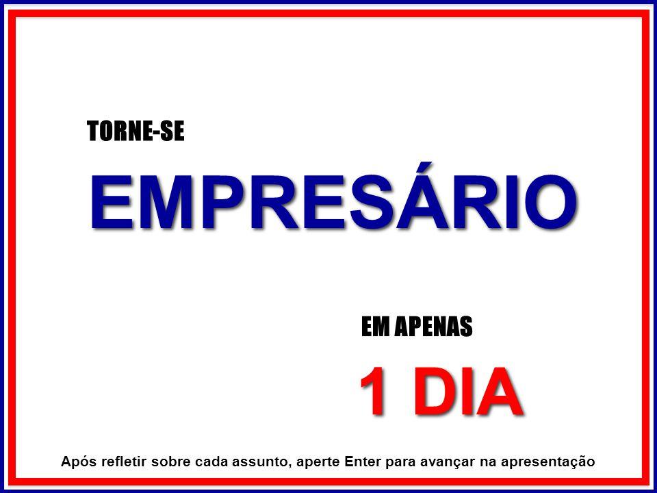 EMPRESÁRIO EMPRESÁRIO TORNE-SE EM APENAS 1 DIA 1 DIA Após refletir sobre cada assunto, aperte Enter para avançar na apresentação