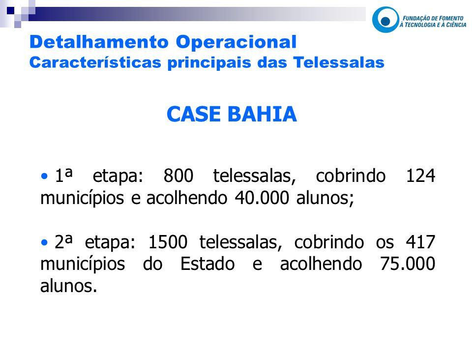 CASE BAHIA 1ª etapa: 800 telessalas, cobrindo 124 municípios e acolhendo 40.000 alunos; 2ª etapa: 1500 telessalas, cobrindo os 417 municípios do Estado e acolhendo 75.000 alunos.
