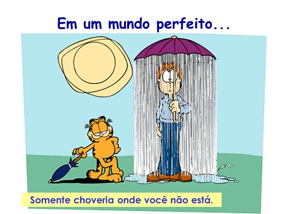 Somente choveria onde você não está. Em um mundo perfeito...