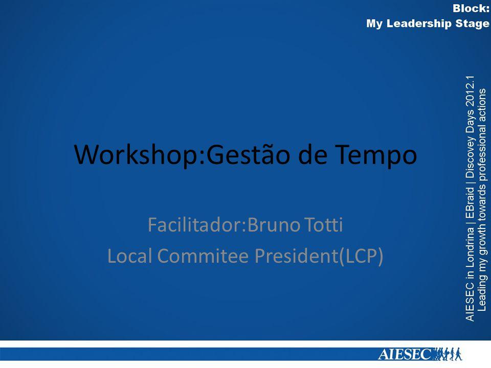 Workshop:Gestão de Tempo Facilitador:Bruno Totti Local Commitee President(LCP)