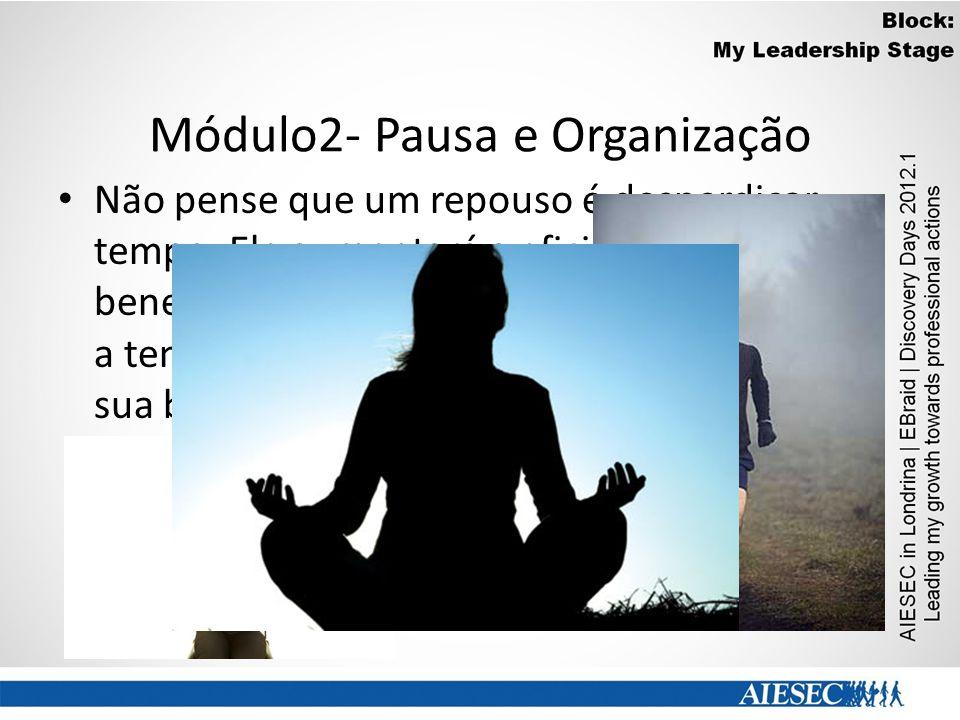 Módulo2- Pausa e Organização Não pense que um repouso é desperdiçar tempo. Ele aumentará a eficiência, beneficiando sua saúde, na medida que alivia a