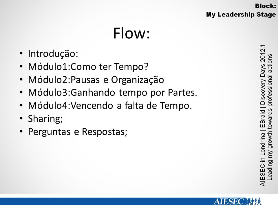 Flow: Introdução: Módulo1:Como ter Tempo? Módulo2:Pausas e Organização Módulo3:Ganhando tempo por Partes. Módulo4:Vencendo a falta de Tempo. Sharing;