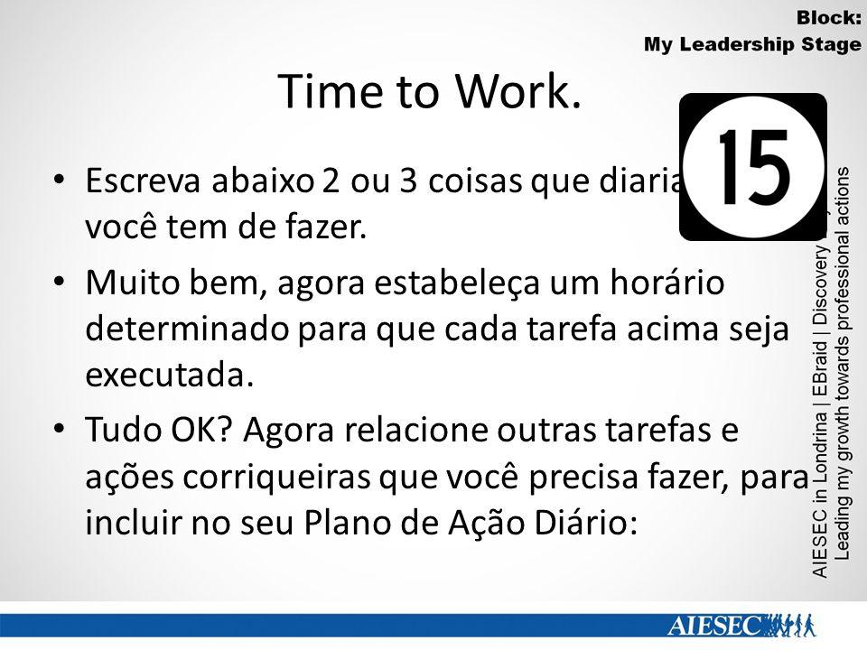 Time to Work. Escreva abaixo 2 ou 3 coisas que diariamente você tem de fazer. Muito bem, agora estabeleça um horário determinado para que cada tarefa