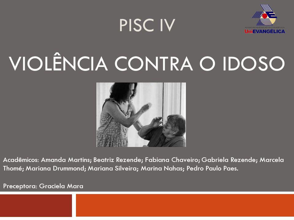 PISC IV VIOLÊNCIA CONTRA O IDOSO Acadêmicos: Amanda Martins; Beatriz Rezende; Fabiana Chaveiro; Gabriela Rezende; Marcela Thomé; Mariana Drummond; Mar