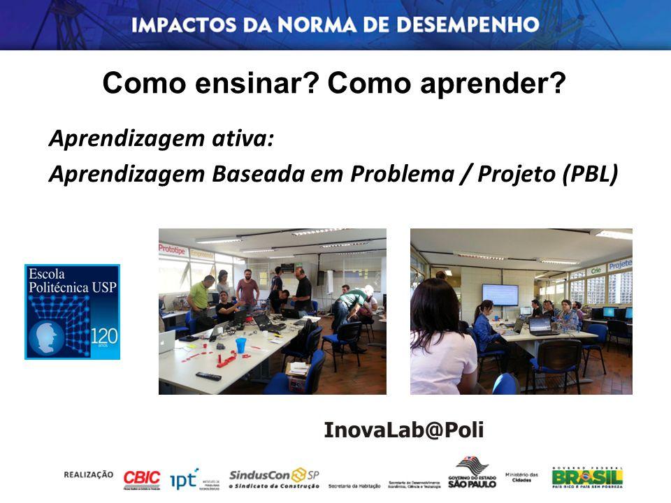 Como ensinar? Como aprender? Aprendizagem ativa: Aprendizagem Baseada em Problema / Projeto (PBL)