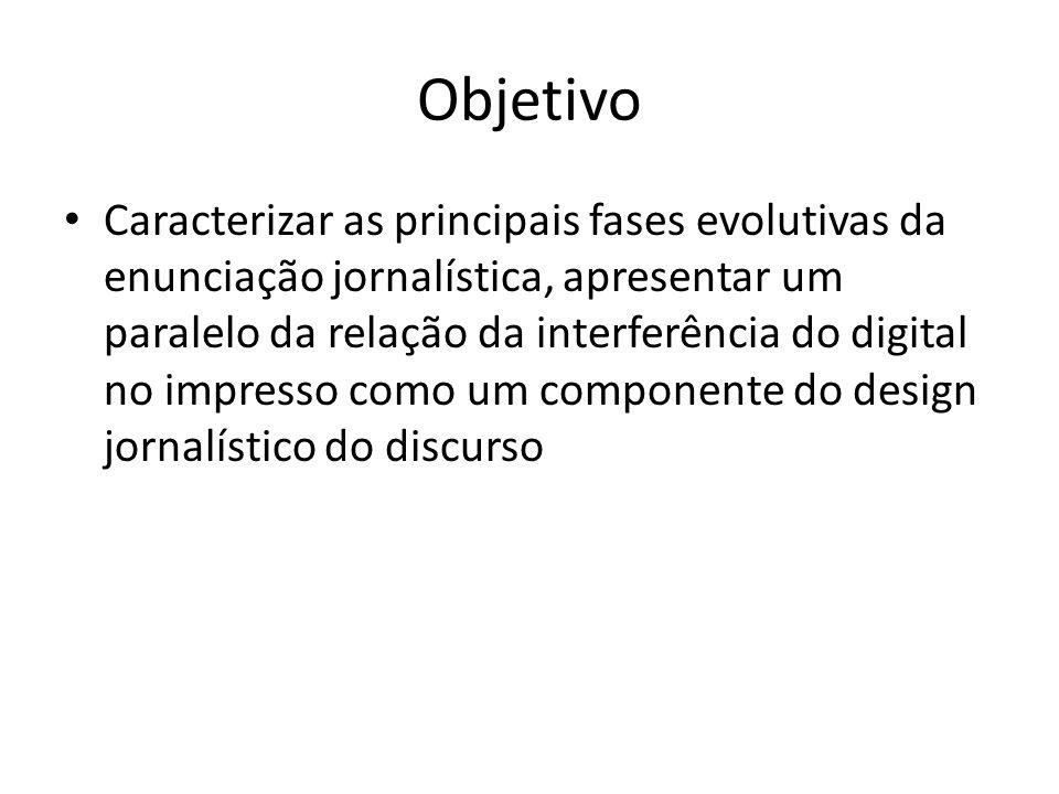 Objetivo Caracterizar as principais fases evolutivas da enunciação jornalística, apresentar um paralelo da relação da interferência do digital no impresso como um componente do design jornalístico do discurso