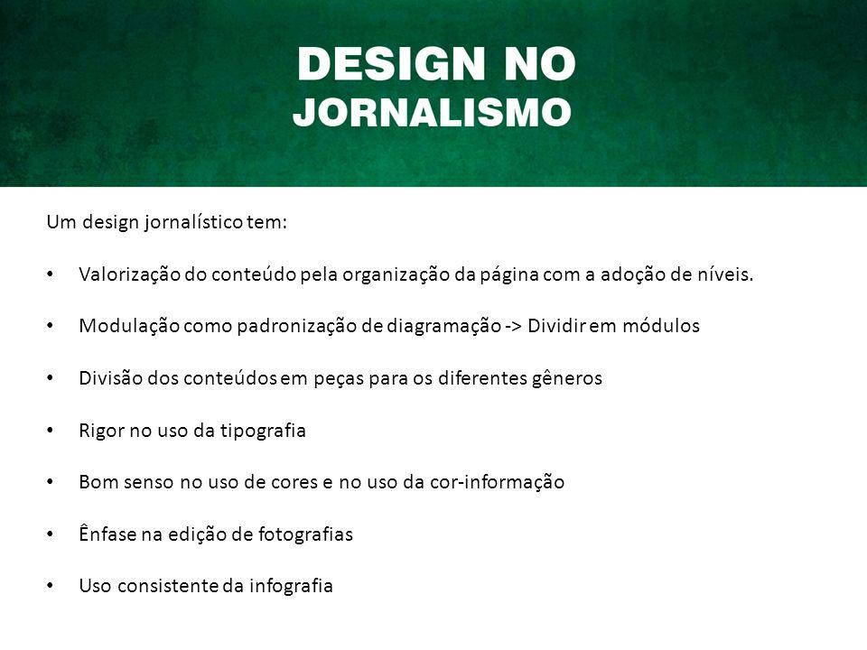 Um design jornalístico tem: Valorização do conteúdo pela organização da página com a adoção de níveis.