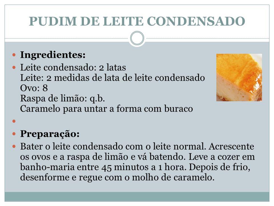 PUDIM DE LEITE CONDENSADO Ingredientes: Leite condensado: 2 latas Leite: 2 medidas de lata de leite condensado Ovo: 8 Raspa de limão: q.b. Caramelo pa