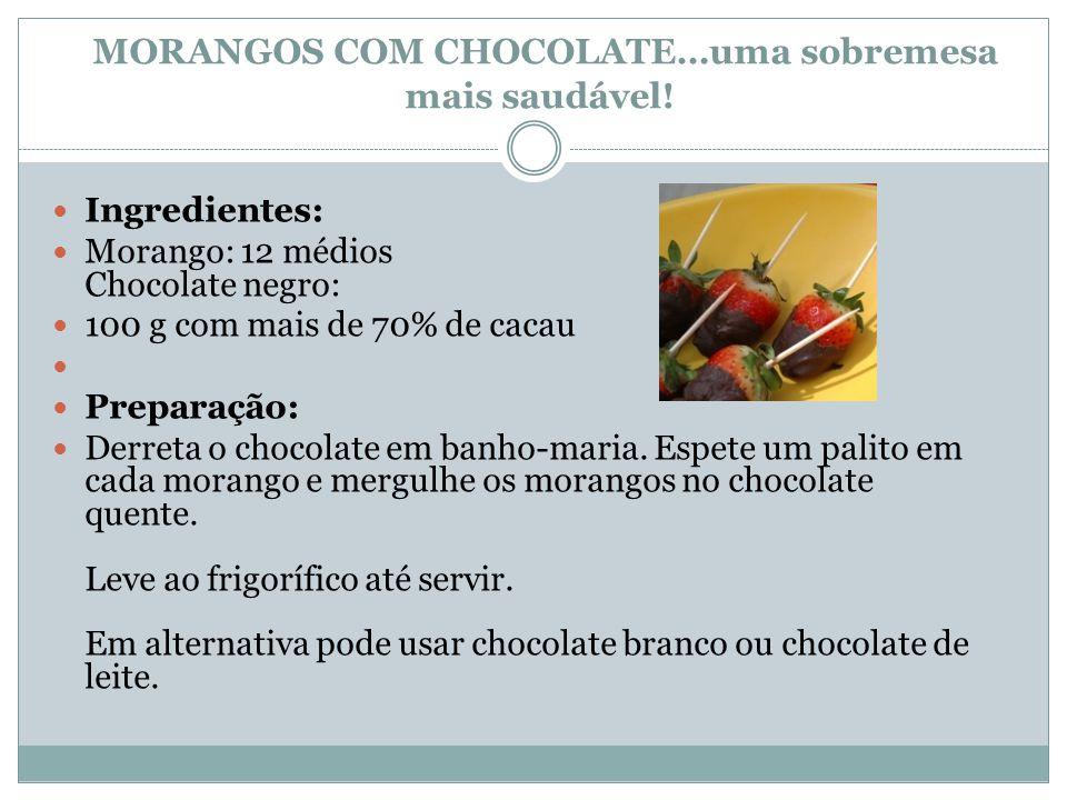 MORANGOS COM CHOCOLATE…uma sobremesa mais saudável! Ingredientes: Morango: 12 médios Chocolate negro: 100 g com mais de 70% de cacau Preparação: Derre