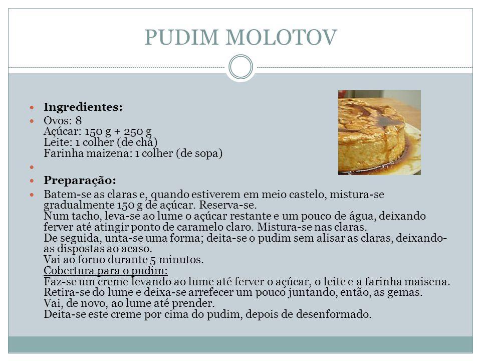 PUDIM MOLOTOV Ingredientes: Ovos: 8 Açúcar: 150 g + 250 g Leite: 1 colher (de chá) Farinha maizena: 1 colher (de sopa) Preparação: Batem-se as claras