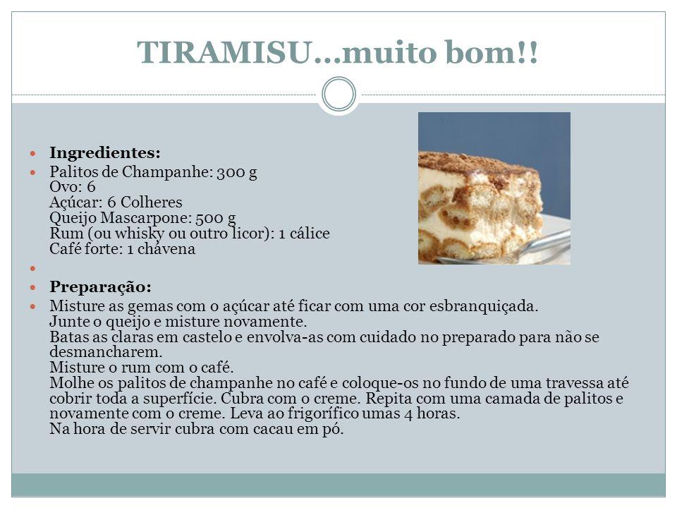 TIRAMISU…muito bom!! Ingredientes: Palitos de Champanhe: 300 g Ovo: 6 Açúcar: 6 Colheres Queijo Mascarpone: 500 g Rum (ou whisky ou outro licor): 1 cá