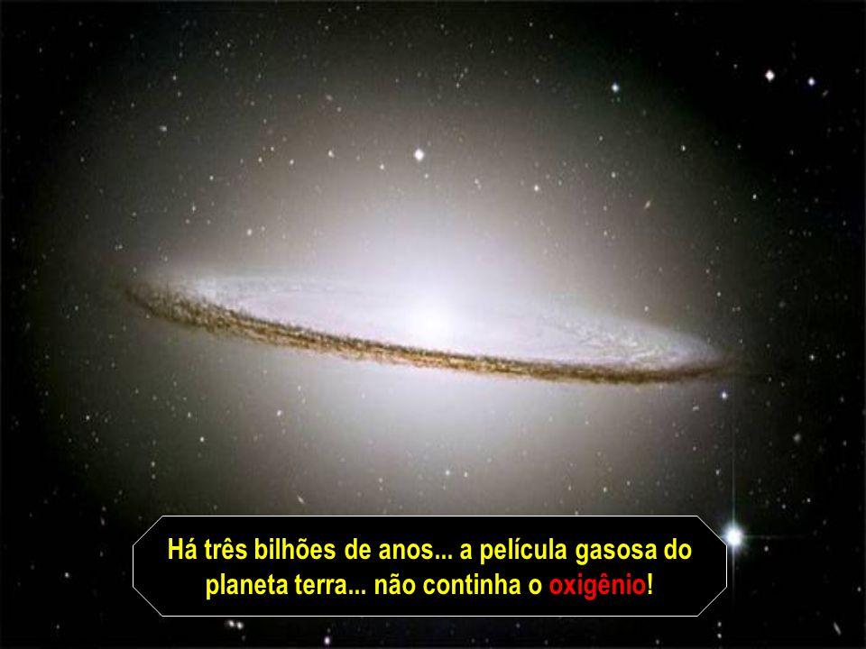Há três bilhões de anos... a película gasosa do planeta terra... não continha o oxigênio!