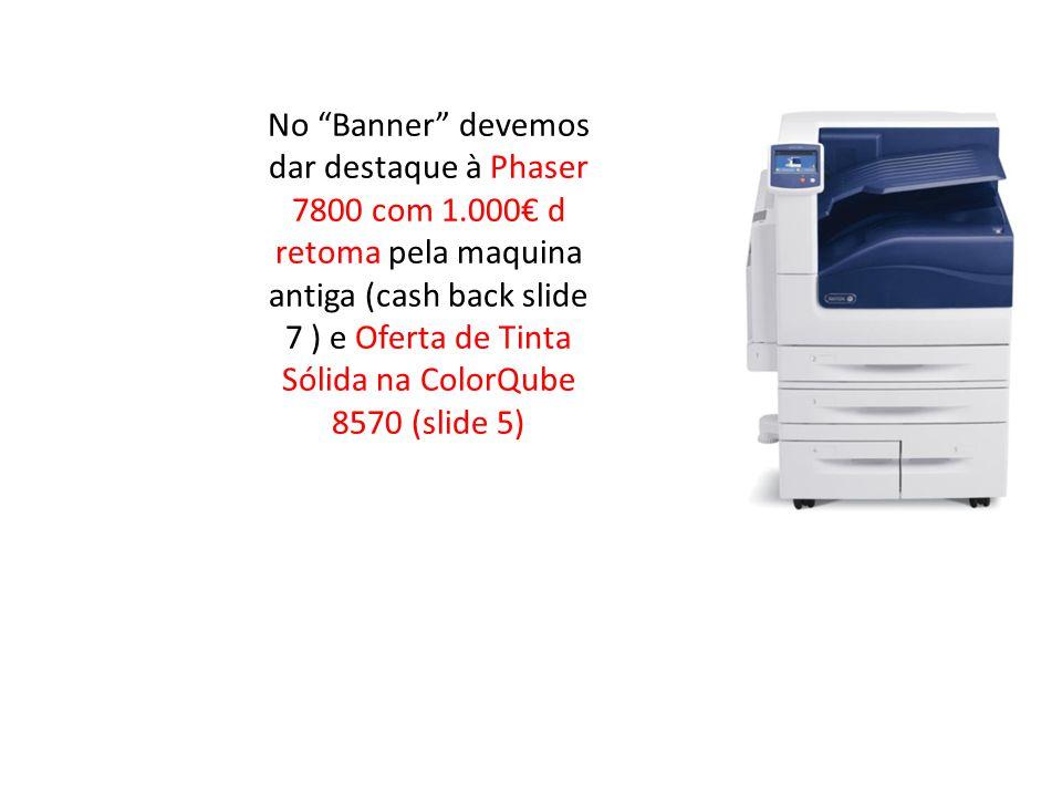 No Banner devemos dar destaque à Phaser 7800 com 1.000€ d retoma pela maquina antiga (cash back slide 7 ) e Oferta de Tinta Sólida na ColorQube 8570 (slide 5)