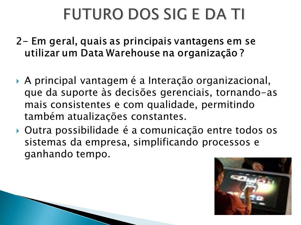 FUTURO DOS SIG E DA TI 2- Em geral, quais as principais vantagens em se utilizar um Data Warehouse na organização ?  A principal vantagem é a Interaç