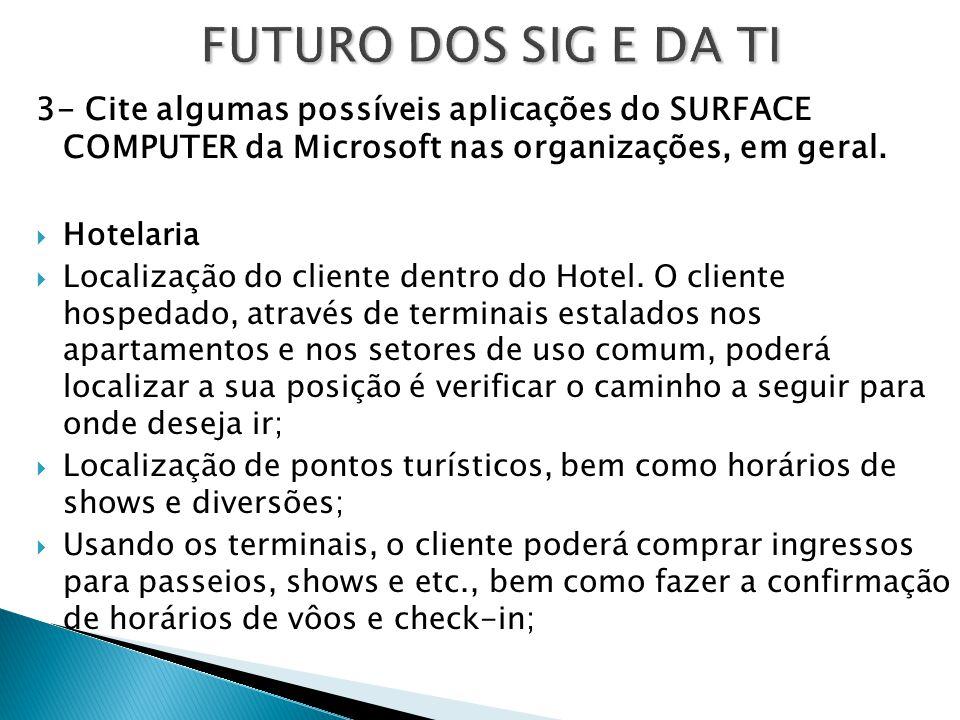 FUTURO DOS SIG E DA TI 3- Cite algumas possíveis aplicações do SURFACE COMPUTER da Microsoft nas organizações, em geral.  Hotelaria  Localização do
